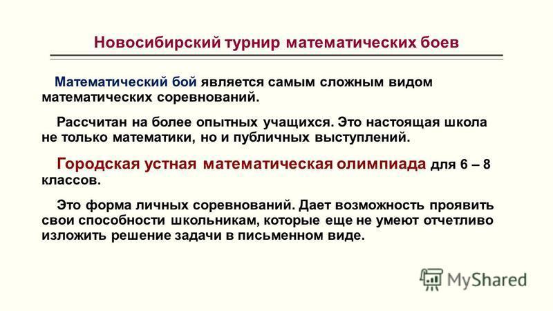 Новосибирский турнир математических боев Математический бой является самым сложным видом математических соревнований. Рассчитан на более опытных учащихся. Это настоящая школа не только математики, но и публичных выступлений. Городская устная математи