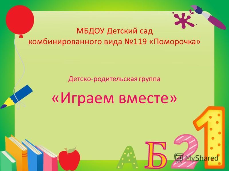 МБДОУ Детский сад комбинированного вида 119 «Поморочка» Детско-родительская группа «Играем вместе»