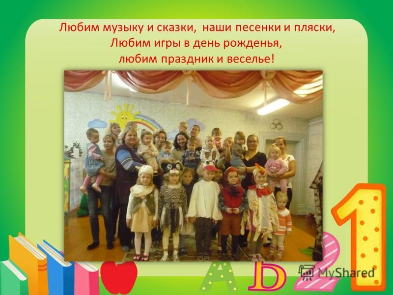 Любим музыку и сказки, наши песенки и пляски, Любим игры в день рожденья, любим праздник и веселье!
