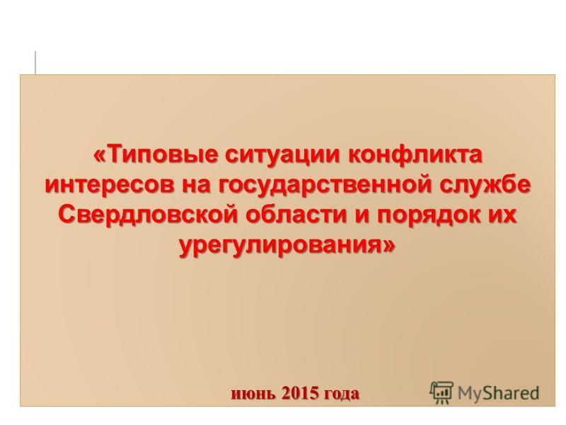 «Типовые ситуации конфликта интересов на государственной службе Свердловской области и порядок их урегулирования» июнь 2015 года