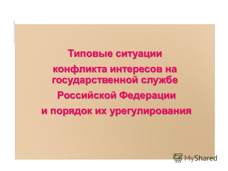 Типовые ситуации конфликта интересов на государственной службе Российской Федерации Российской Федерации и порядок их урегулирования и порядок их урегулирования