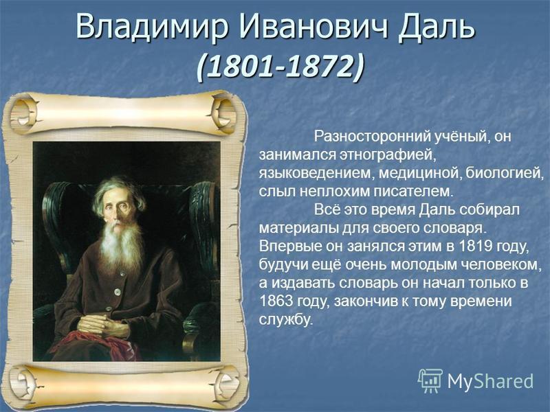 Владимир Иванович Даль (1801-1872) Разносторонний учёный, он занимался этнографией, языковедением, медициной, биологией, слыл неплохим писателем. Всё это время Даль собирал материалы для своего словаря. Впервые он занялся этим в 1819 году, будучи ещё