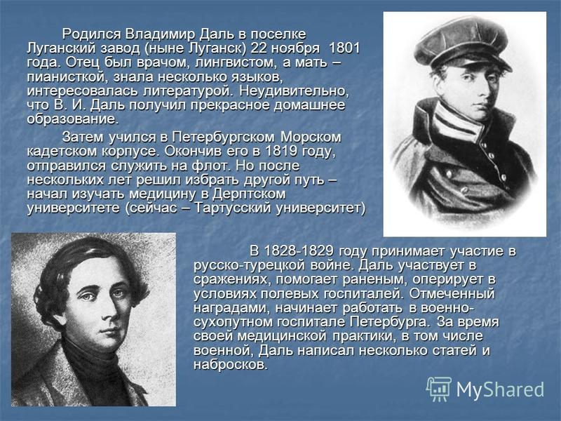 Родился Владимир Даль в поселке Луганский завод (ныне Луганск) 22 ноября 1801 года. Отец был врачом, лингвистом, а мать – пианисткой, знала несколько языков, интересовалась литературой. Неудивительно, что В. И. Даль получил прекрасное домашнее образо
