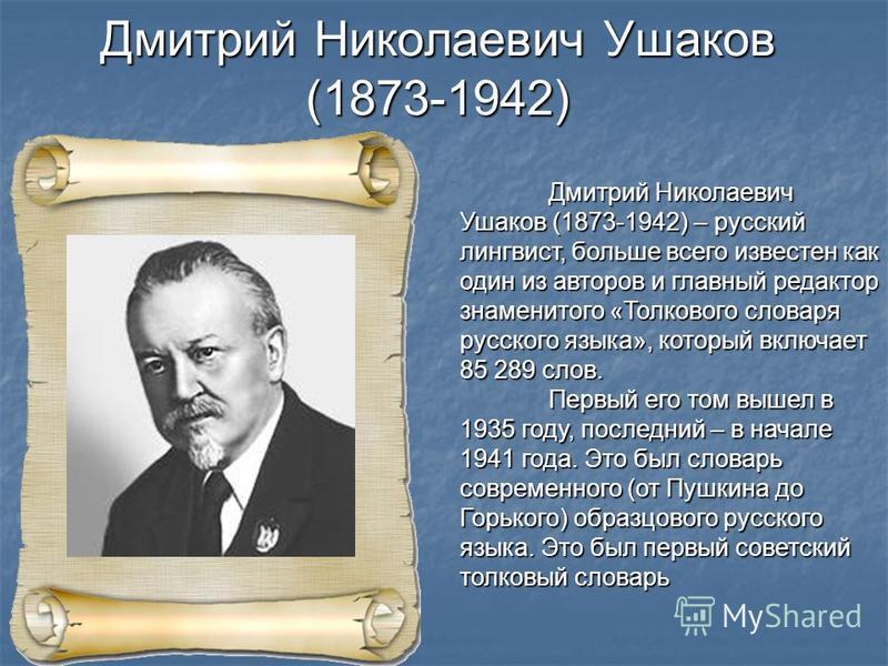 Дмитрий Николаевич Ушаков (1873-1942) – русский лингвист, больше всего известен как один из авторов и главный редактор знаменитого «Толкового словаря русского языка», который включает 85 289 слов. Первый его том вышел в 1935 году, последний – в начал