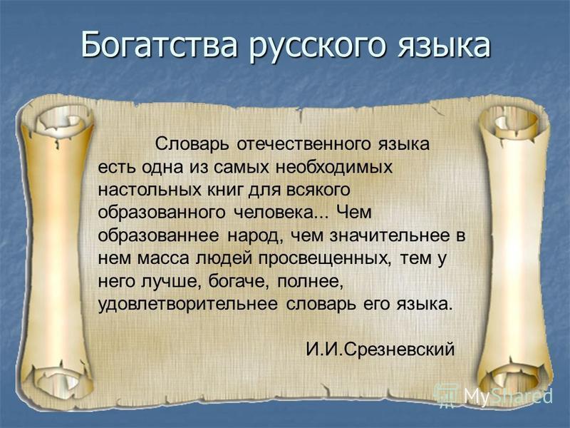Богатства русского языка Словарь отечественного языка есть одна из самых необходимых настольных книг для всякого образованного человека... Чем образованнее народ, чем значительнее в нем масса людей просвещенных, тем у него лучше, богаче, полнее, удов