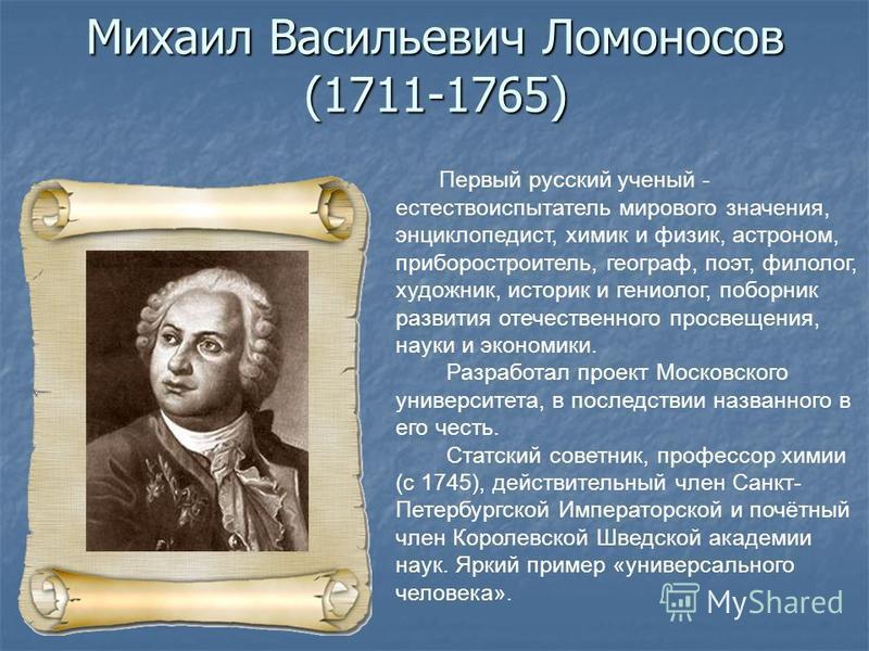 Михаил Васильевич Ломоносов (1711-1765) Первый русский ученый - естествоиспытатель мирового значения, энциклопедист, химик и физик, астроном, приборостроитель, географ, поэт, филолог, художник, историк и гениолог, поборник развития отечественного про