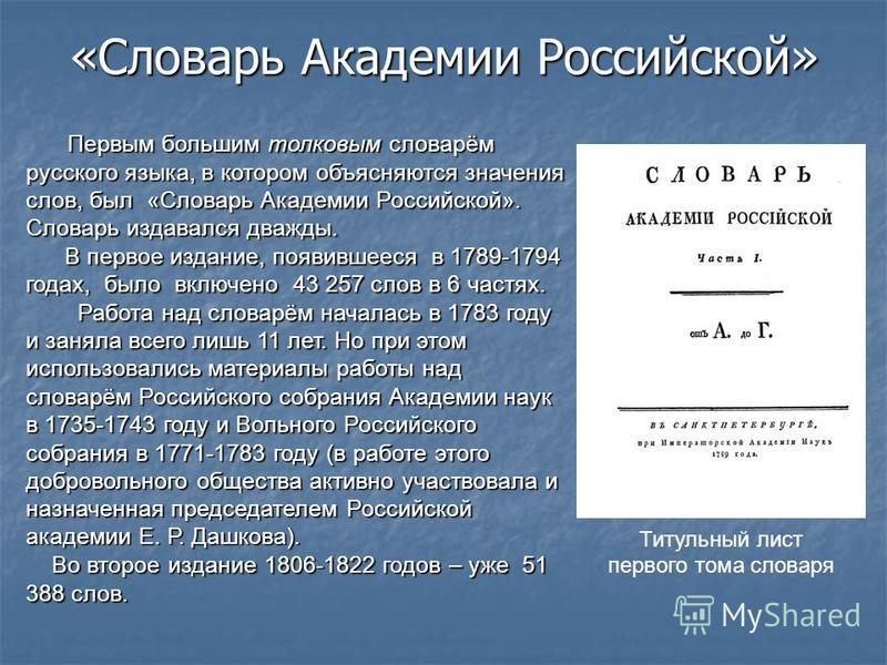 Первым большим толковым словарём русского языка, в котором объясняются значения слов, был «Словарь Академии Российской». Словарь издавался дважды. Первым большим толковым словарём русского языка, в котором объясняются значения слов, был «Словарь Акад