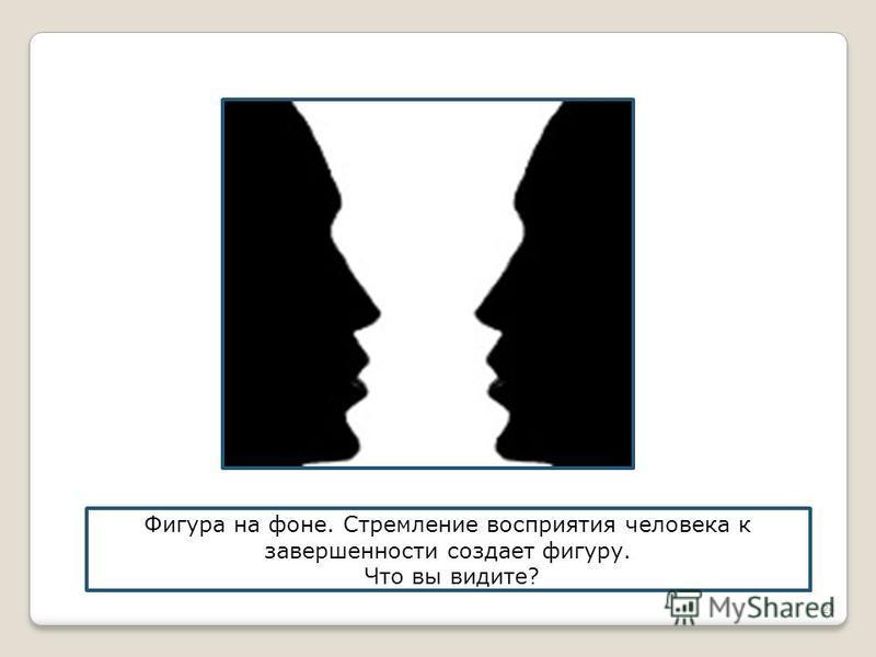 24 Фигура на фоне. Стремление восприятия человека к завершенности создает фигуру. Что вы видите?