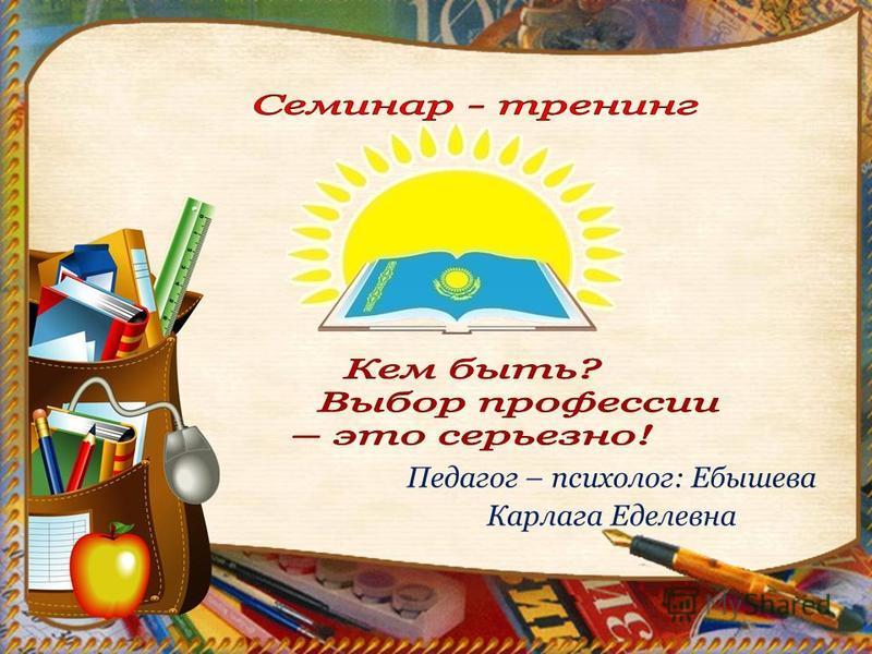 Педагог – психолог: Ебышева Карлага Еделевна
