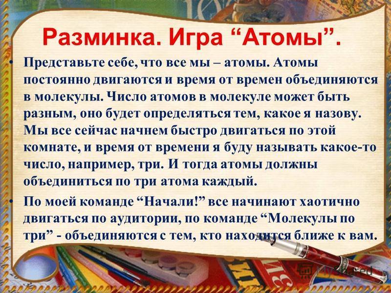 Разминка. Игра Атомы. Представьте себе, что все мы – атомы. Атомы постоянно двигаются и время от времен объединяются в молекулы. Число атомов в молекуле может быть разным, оно будет определяться тем, какое я назову. Мы все сейчас начнем быстро двигат