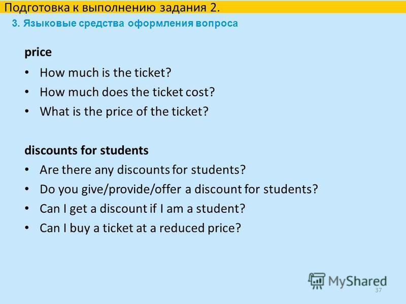 price How much is the ticket? How much does the ticket cost? What is the price of the ticket? discounts for students Are there any discounts for students? Do you give/provide/offer a discount for students? Can I get a discount if I am a student? Can