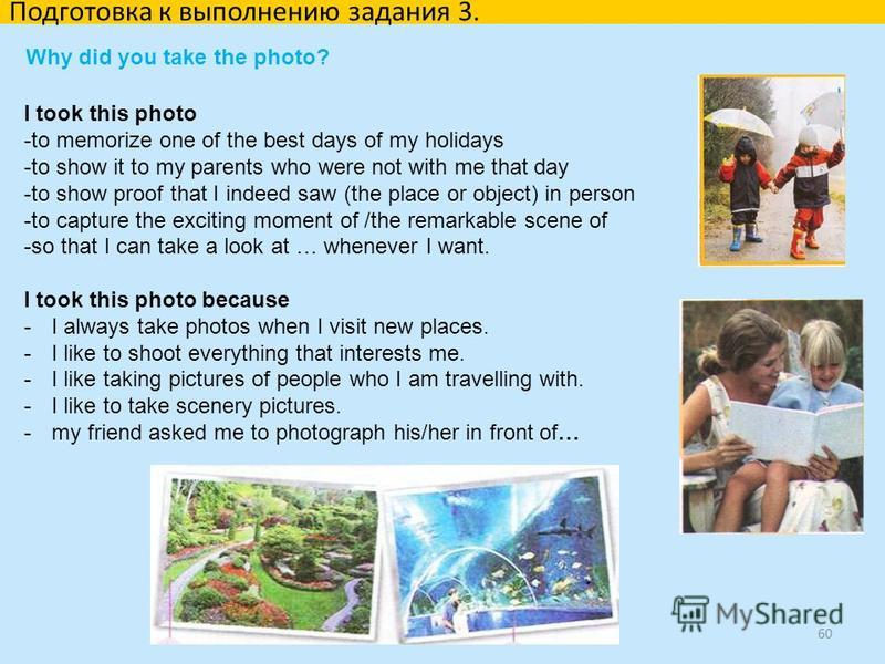 60 Why did you take the photo? Подготовка к выполнению задания 3. I took this photo -to memorize one of the best days of my holidays -to show it to my parents who were not with me that day -to show proof that I indeed saw (the place or object) in per