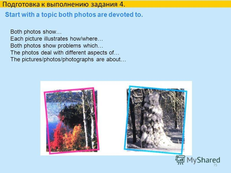 75 Подготовка к выполнению задания 4. Start with a topic both photos are devoted to. Both photos show… Each picture illustrates how/where… Both photos show problems which… The photos deal with different aspects of… The pictures/photos/photographs are