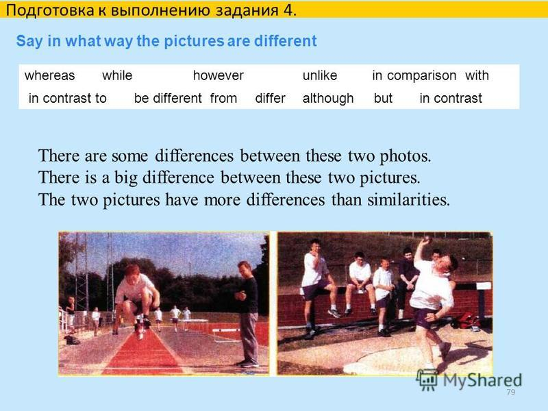 79 Подготовка к выполнению задания 4. Say in what way the pictures are different whereas while however unlike in comparison with in contrast tobe different from differ although but in contrast There are some differences between these two photos. Ther