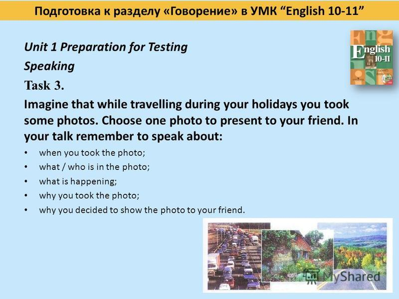 Подготовка к разделу «Говорение» в УМК English 10-11 Unit 1 Preparation for Testing Speaking Task 3. Imagine that while travelling during your holidays you took some photos. Choose one photo to present to your friend. In your talk remember to speak a