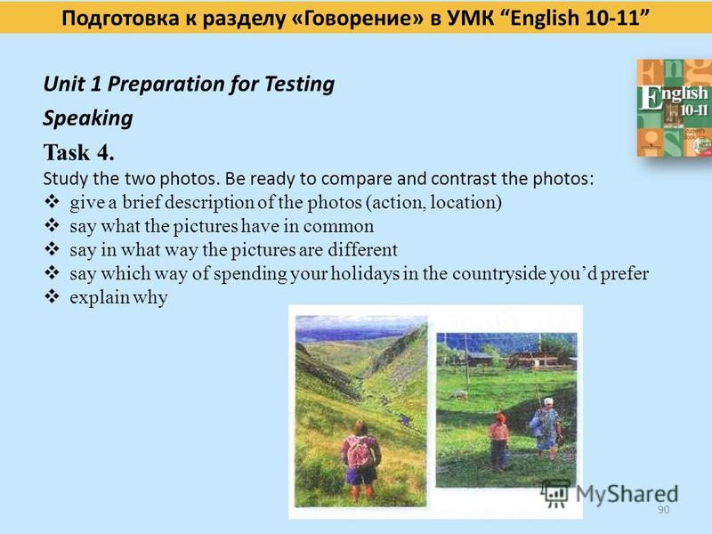Подготовка к разделу «Говорение» в УМК English 10-11 Unit 1 Preparation for Testing Speaking Task 4. Study the two photos. Be ready to compare and contrast the photos: give a brief description of the photos (action, location) say what the pictures ha