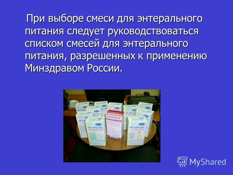 При выборе смеси для энтерального питания следует руководствоваться списком смесей для энтерального питания, разрешенных к применению Минздравом России. При выборе смеси для энтерального питания следует руководствоваться списком смесей для энтерально