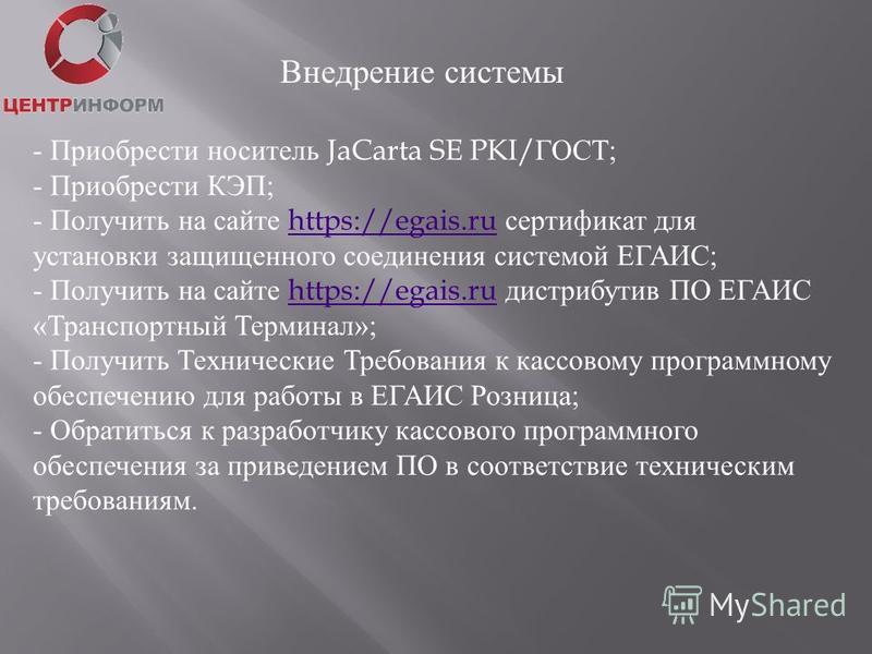 Внедрение системы - Приобрести носитель JaCarta SE PKI/ ГОСТ; - Приобрести КЭП; - Получить на сайте https://egais.ru сертификат для https://egais.ru установки защищенного соединения системой ЕГАИС; - Получить на сайте https://egais.ru дистрибутив ПО