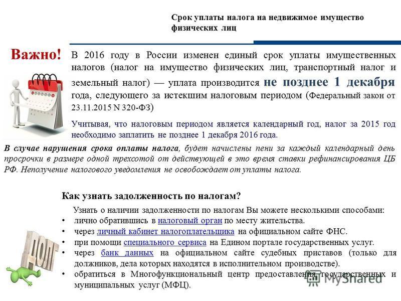Срок уплаты налога на недвижимое имущество физических лиц В 2016 году в России изменен единый срок уплаты имущественных налогов (налог на имущество физических лиц, транспортный налог и земельный налог) уплата производится не позднее 1 декабря года, с