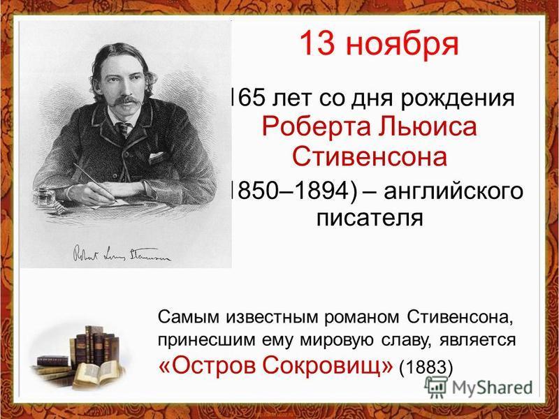 13 ноября 165 лет со дня рождения Роберта Льюиса Стивенсона (1850–1894) – английского писателя Самым известным романом Стивенсона, принесшим ему мировую славу, является «Остров Сокровищ» (1883)