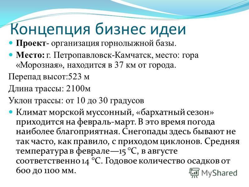 Концепция бизнес идеи Проект- организация горнолыжной базы. Место: г. Петропавловск-Камчатск, место: гора «Морозная», находится в 37 км от города. Перепад высот:523 м Длина трассы: 2100 м Уклон трассы: от 10 до 30 градусов Климат морской муссонный, «