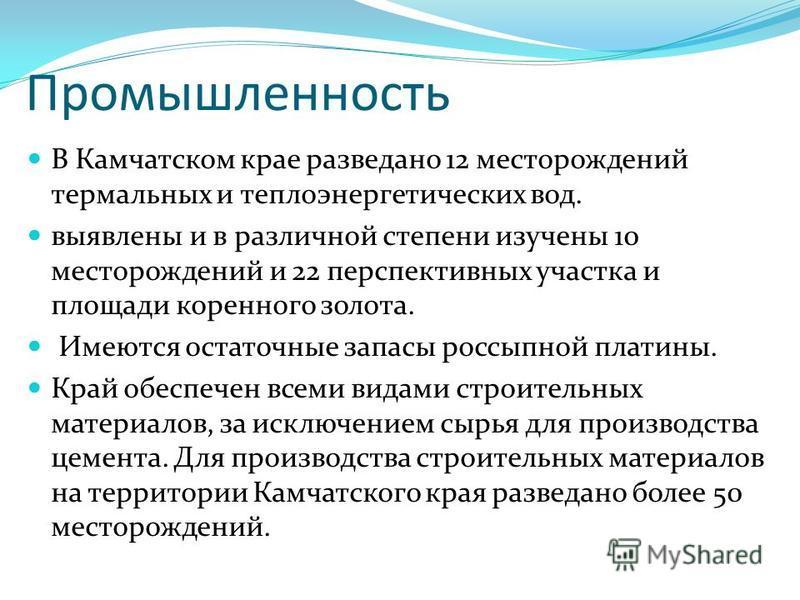 Промышленность В Камчатском крае разведано 12 месторождений термальных и теплоэнергетических вод. выявлены и в различной степени изучены 10 месторождений и 22 перспективных участка и площади коренного золота. Имеются остаточные запасы россыпной плати