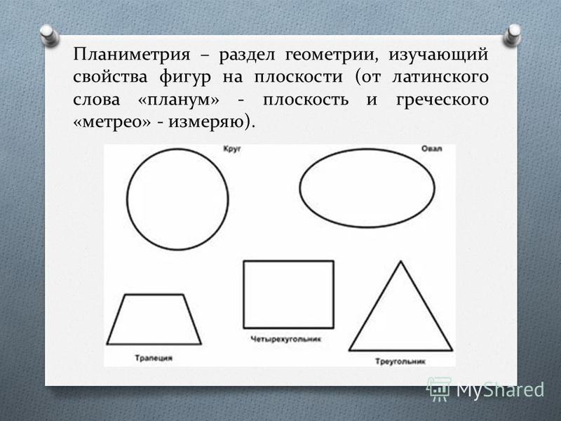 Планиметрия – раздел геометрии, изучающий свойства фигур на плоскости (от латинского слова «планом» - плоскость и греческого «метро» - измеряю).