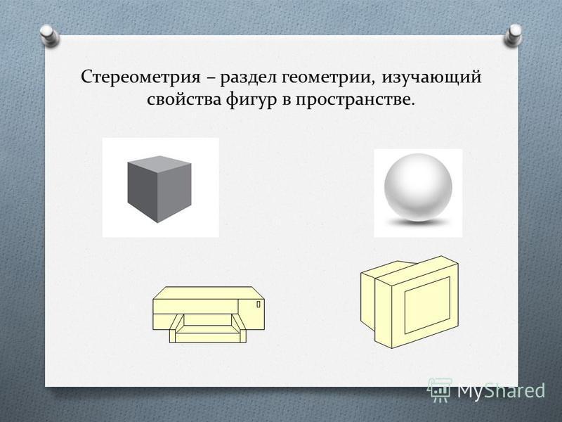 Стереометрия – раздел геометрии, изучающий свойства фигур в пространстве.