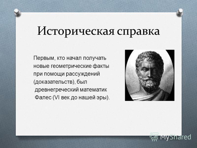 Историческая справка Первым, кто начал получать новые геометрические факты при помощи рассуждений ( доказательств ), был древнегреческий математик Фалес (VI век до нашей эры ).