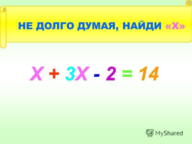Х + 3Х - 2 = 14 НЕ ДОЛГО ДУМАЯ, НАЙДИ «Х»