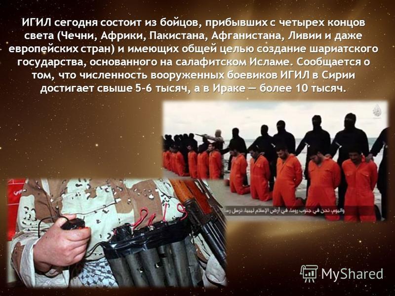 ИГИЛ сегодня состоит из бойцов, прибывших с четырех концов света (Чечни, Африки, Пакистана, Афганистана, Ливии и даже европейских стран) и имеющих общей целью создание шариатского государства, основанного на салафитском Исламе. Сообщается о том, что