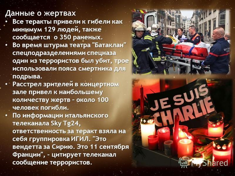 Данные о жертвах Все теракты привели к гибели как минимум 129 людей, также сообщается о 350 раненых. Все теракты привели к гибели как минимум 129 людей, также сообщается о 350 раненых. Во время штурма театра