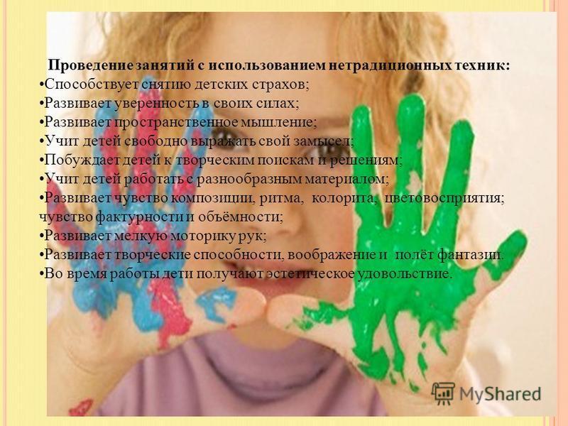 Проведение занятий с использованием нетрадиционных техник: Способствует снятию детских страхов; Развивает уверенность в своих силах; Развивает пространственное мышление; Учит детей свободно выражать свой замысел; Побуждает детей к творческим поискам
