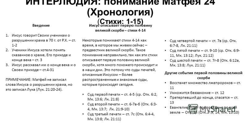 ИНТЕРЛЮДИЯ: понимание Матфея 24 (Хронология) (Стихи: 1-15) Введение 1. Иисус говорит Своим ученикам о разрушении храма в 70 г. от Р.Х. – ст. 1-2 2. Ученики Иисуса хотели понять сказанное о храме, Его приходе и конце века – ст. 3 3. Иисус рассказал им