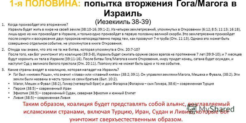 1-я ПОЛОВИНА: попытка вторжения Гога/Магога в Израиль (Иезекииль 38-39) 1. Когда произойдет это вторжение? Израиль будет жить в мире на своей земле (38:10-16; 39:1-2). Из четырех землетрясений, упомянутых в Откровении (6:12; 8:5; 11:13; 16:18), лишь