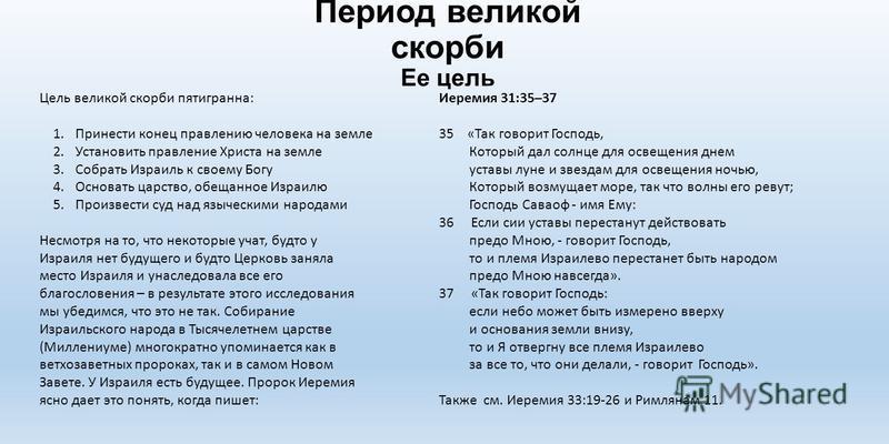 Период великой скорби Ее цель Цель великой скорби пятигранна: 1. Принести конец правлению человека на земле 2. Установить правление Христа на земле 3. Собрать Израиль к своему Богу 4. Основать царство, обещанное Израилю 5. Произвести суд над язычески