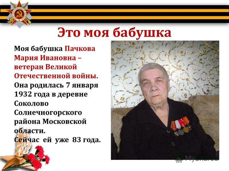 Это моя бабушка Моя бабушка Пачкова Мария Ивановна – ветеран Великой Отечественной войны. Она родилась 7 января 1932 года в деревне Соколово Солнечногорского района Московской области. Сейчас ей уже 83 года.