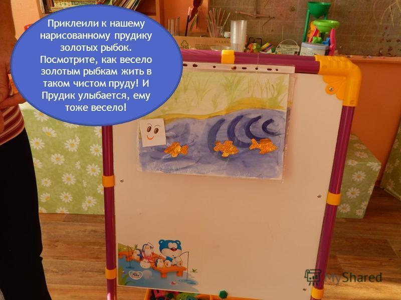 Приклеили к нашему нарисованному прудику золотых рыбок. Посмотрите, как весело золотым рыбкам жить в таком чистом пруду! И Прудик улыбается, ему тоже весело!