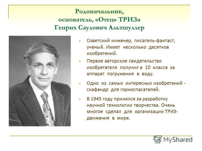 Родоначальник, основатель, «Отец» ТРИЗа Генрих Саулович Альтшуллер Советский инженер, писатель-фантаст, ученый. Имеет несколько десятков изобретений. Первое авторское свидетельство изобретателя получил в 10 классе за аппарат погружения в воду. Одно и