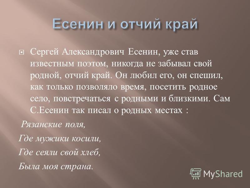 Сергей Александрович Есенин, уже став известным поэтом, никогда не забывал свой родной, отчий край. Он любил его, он спешил, как только позволяло время, посетить родное село, повстречаться с родными и близкими. Сам С. Есенин так писал о родных местах