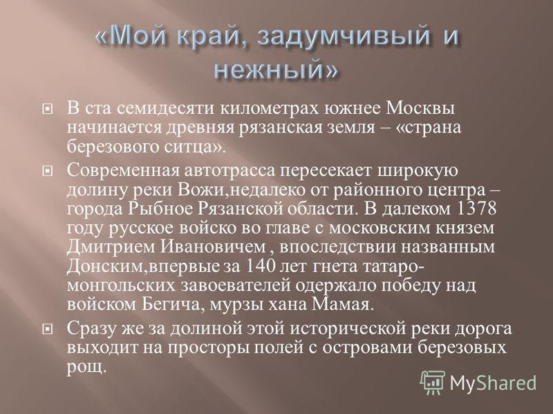 В ста семидесяти километрах южнее Москвы начинается древняя рязанская земля – « страна березового ситца ». Современная автотрасса пересекает широкую долину реки Вожи, недалеко от районного центра – города Рыбное Рязанской области. В далеком 1378 году