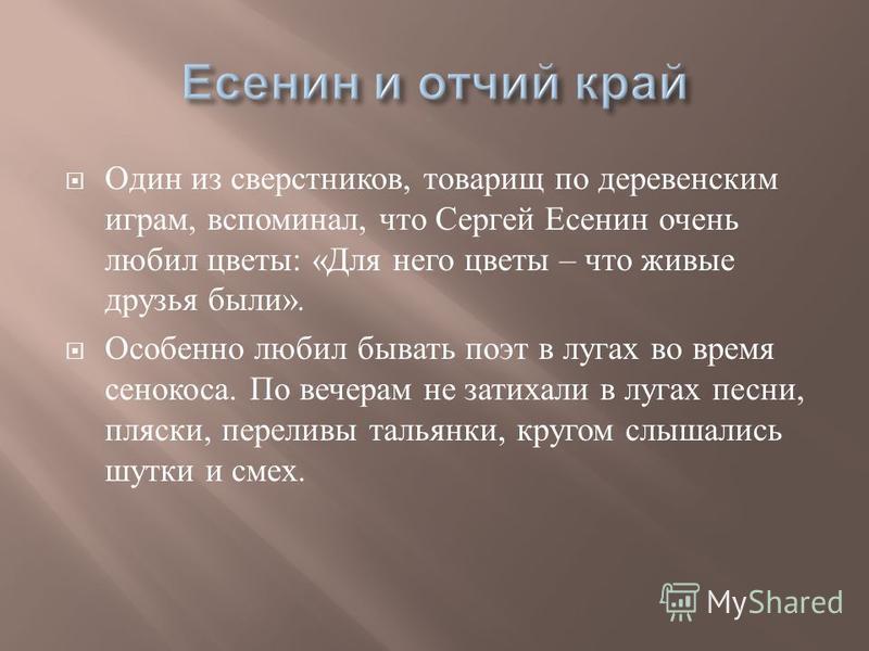 Один из сверстников, товарищ по деревенским играм, вспоминал, что Сергей Есенин очень любил цветы : « Для него цветы – что живые друзья были ». Особенно любил бывать поэт в лугах во время сенокоса. По вечерам не затихали в лугах песни, пляски, перели