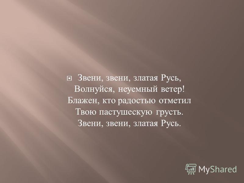Звени, звени, златая Русь, Волнуйся, неуемный ветер ! Блажен, кто радостью отметил Твою пастушескую грусть. Звени, звени, златая Русь.