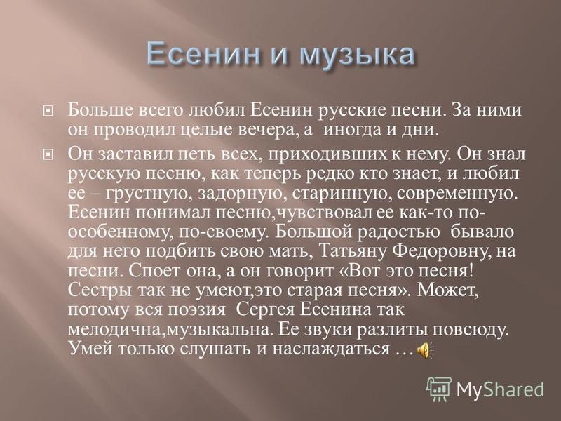 Больше всего любил Есенин русские песни. За ними он проводил целые вечера, а иногда и дни. Он заставил петь всех, приходивших к нему. Он знал русскую песню, как теперь редко кто знает, и любил ее – грустную, задорную, старинную, современную. Есенин п