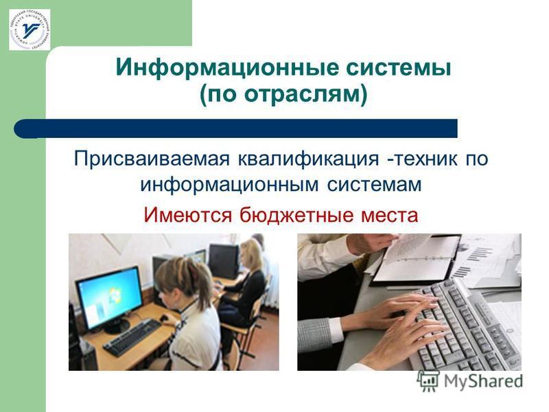 Информационные системы (по отраслям) Присваиваемая квалификация -техник по информационным системам Имеются бюджетные места