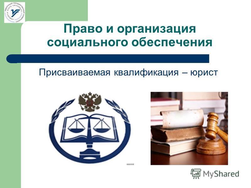 Право и организация социального обеспечения Присваиваемая квалификация – юрист