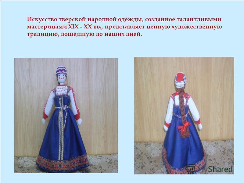 Искусство тверской народной одежды, созданное талантливыми мастерицами XIX - XX вв., представляет ценную художественную традицию, дошедшую до наших дней.