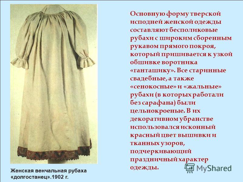 Основную форму тверской исподней женской одежды составляют бесполиковые рубахи с широким сборенным рукавом прямого покроя, который пришивается к узкой обшивке воротника «ганташику». Все старинные свадебные, а также «сенокосные» и «жальные» рубахи (в