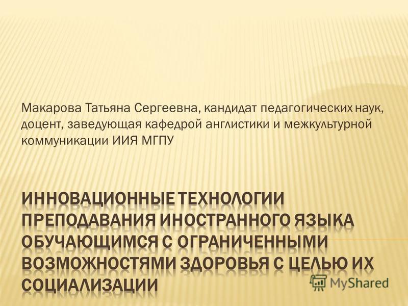 Макарова Татьяна Сергеевна, кандидат педагогических наук, доцент, заведующая кафедрой англистики и межкультурной коммуникации ИИЯ МГПУ