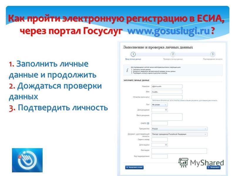 Как пройти электронную регистрацию в ЕСИА, через портал Госуслуг www.gosuslugi.ru ? 2 1. Заполнить личные данные и продолжить 2. Дождаться проверки данных 3. Подтвердить личность